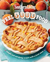 Southern Living Feel Good Food: Simple and satisfying recipes with a fresh twist