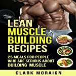 Lean Muscle Building Recipes: 25 Meals for People Who Are Serious About Building Muscle, Volume 2 | Clark Moraign