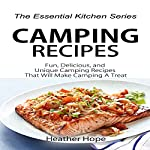 Camping Recipes: Fun, Delicious, and Unique Camping Recipes That Will Make Camping a Treat: The Essential Kitchen Series, Book 75 | Heather Hope