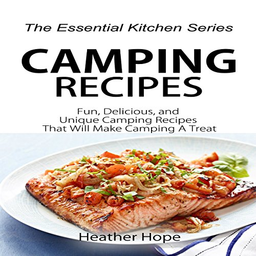 Camping Recipes: Fun, Delicious, and Unique Camping Recipes That Will Make Camping a Treat: The Essential Kitchen Series, Book 75 by Heather Hope
