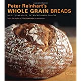 Peter Reinhart's Whole Grain Breads: New Techniques, Extraordinary Flavor ~ Peter Reinhart