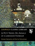 img - for Le Petit Nord; Or, Annals of a Labrador Harbour book / textbook / text book