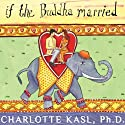 If the Buddha Married: Creating Enduring Relationships on a Spiritual Path (       UNABRIDGED) by Charlotte Kasl Narrated by Renée Raudman