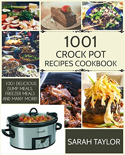 CROCK POT: 1001 Crock Pot Recipes Cookbook for Dump Meals, Freezer Meals and More by Sarah Taylor
