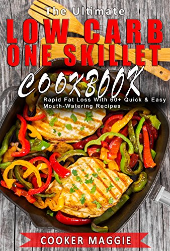 Low Carb: The Ultimate Low Carb One-skillet Cookbook for Rapid Fat Loss: Unstopable Energy Better Your Life - Over 60 Quickest & Easiest Mouth-watering Recipes(Low Carb, Keto, Ketogenic, Paleo) by Cooker  Maggie, Cooker Maggie