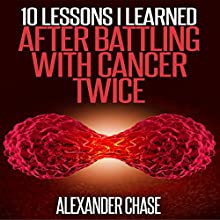 10 Lessons I Learned After Battling Cancer Twice Audiobook by Alexander Chase Narrated by Stacy Carson