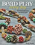 Bead Play Every Day: 20+ Projects with Peyote, Herringbone, and More