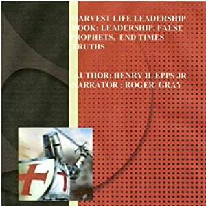 Harvest Life Leadership Manual: Leadership, Faith, False Prophets, End Times, and Truth | [Henry Harrison Epps Jr.]