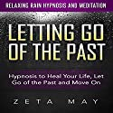 Letting Go of the Past: Hypnosis to Heal Your Life, Let Go of the Past and Move On via Relaxing Rain Hypnosis and Meditation Speech by Zeta May Narrated by Kay Blackburn