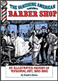 The Vanishing American Barber Shop : An Illustrated History of Tonsorial Art, 1860-1960