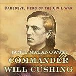 Commander Will Cushing: Daredevil Hero of the Civil War | Jamie Malanowski