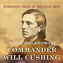 Commander Will Cushing: Daredevil Hero of the Civil War (       UNABRIDGED) by Jamie Malanowski Narrated by Derek Shetterly