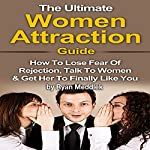 The Ultimate Women Attraction Guide: How to Lose Fear of Rejection, Talk to Women & Get Her to Finally Like You   Ryan Meddlek
