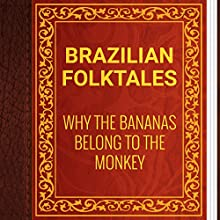 Brazilian Folktales: Why the Bananas Belong to the Monkey (       UNABRIDGED) by Elsie Spicer Eells Narrated by Anastasia Bertollo