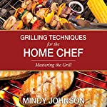 Grilling Techniques for the Home Chef: Mastering the Grill | Mindy Johnson
