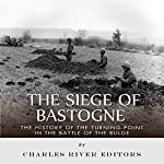 The Siege of Bastogne: The History of the Turning Point in the Battle of the Bulge |  Charles River Editors