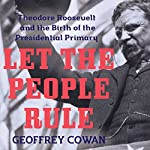 Let the People Rule: Theodore Roosevelt and the Birth of the Presidential Primary | Geoffrey Cowan