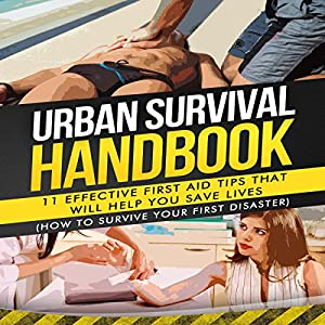 Urban Survival Handbook: 11 Effective First Aid Tips That Will Help You Save Lives Hörbuch