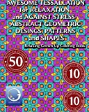 RELAXING Grown Up Coloring Book: AWESOME TESSELLATIONS for RELAXATION and AGAINST STRESS - ABSTRACT GEOMETRIC DESIGNS, PATTERNS and SHAPES (RELAXING and MEDITATION Grown Up Coloring Books)