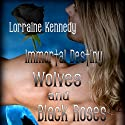 Wolves and Black Roses: Immortal Destiny, Book 3 (       UNABRIDGED) by Lorraine Kennedy Narrated by Destiny Landon, Lee James