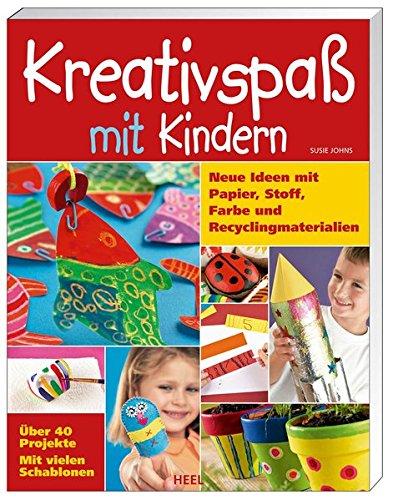 Kreativspaß mit Kindern: Neue Ideen mit Papier, Stoff, Farbe und Recyclingmaterialien