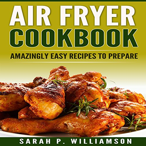 Air Fryer Cookbook: Amazingly Easy Recipes to Prepare by Sarah P. Williamson