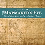 The Mapmaker's Eye: David Thompson on the Columbia Plateau | Jack Nisbet