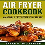 Air Fryer Cookbook: Amazingly Easy Recipes to Prepare | Sarah P. Williamson