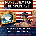 No Requiem for the Space Age: The Apollo Moon Landings and American Culture (       UNABRIDGED) by Matthew D. Tribbe Narrated by Brian Troxell