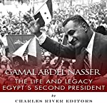 Gamal Abdel Nasser: The Life and Legacy of Egypt's Second President |  Charles River Editors