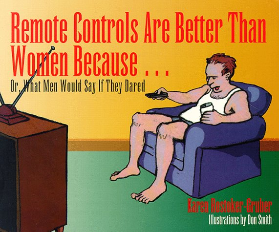 Remote Controls Are Better Than Women Because...: Or, What Men Would Say If They Dared: Karen Rostoker-Gruber: 9781563520761: Amazon.com: Books