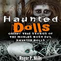 Haunted Dolls: Creepy True Stories of the Worlds Most Evil Haunted Dolls Audiobook by Roger P. Mills Narrated by Joe Formichella