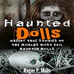 Haunted Dolls: Creepy True Stories of the Worlds Most Evil Haunted Dolls | Roger P. Mills