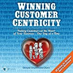 Winning Customer Centricity: Putting Customers at the Heart of Your Business - One Day at a Time | Denyse Drummond-Dunn
