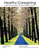 Healthy Caregiving: A Guide To Recognizing And Managing Compassion Fatigue - Student Guide Level 1 (1440499446) by Smith, Patricia