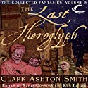 The Last Hieroglyph: Volume Five of the Collected Fantasies of Clark Ashton Smith Audiobook by Clark Ashton Smith Narrated by Chris Kayser, Gregory St. John, William Neenan, Daniel May, Bernard Clark, Fleet Cooper
