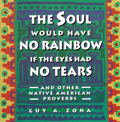 Soul Would Have No Rainbow if the Eyes Had No Tears and Other Native American Proverbs, Guy Zona