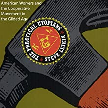 The Practical Utopians: American Workers and the Cooperative Movement in the Gilded Age Audiobook by Steve Leikin Narrated by Timothy W. Bader