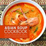 Asian Soup Cookbook: A Collection of Easy, Simple, and Delicious Asian Soups