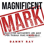 Magnificent Mark: Unlock Your Awesomeness and Make Your Teenage Years Remarkable | Danny Ray