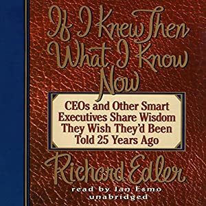If I Knew Then What I Know Now: CEOs and Other Smart Executives Share Wisdom They Wish They'd Been Told 25 Years Ago | [Richard Edler]