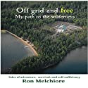 Off Grid and Free: My Path to the Wilderness Audiobook by Ron Melchiore Narrated by Ron Melchiore