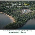 Off Grid and Free: My Path to the Wilderness Hörbuch von Ron Melchiore Gesprochen von: Ron Melchiore