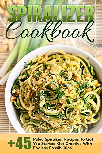 Spiralizer Cookbook: 45+ Paleo Spiralizer Recipes To Get You Started-Get Creative With Endless Possibilities (Spiralizer Cookbook, Spiralizer Recipes, ... Spiralizer Recipe Book, Paleo Cookbook) by Trisha Eakman