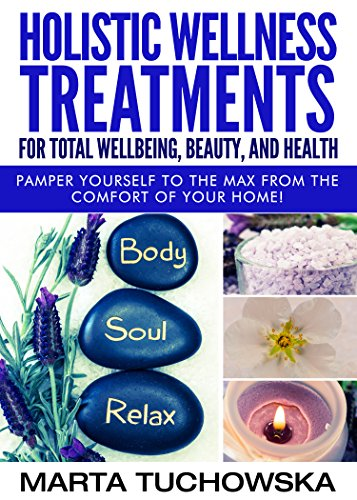 Holistic Wellness Treatments For Total Wellbeing, Beauty, and Health: Pamper Yourself to the Max from the Comfort of Your Home! (Spa, Aromatherapy, Essential Oils Book 2) PDF