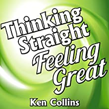 Thinking Straight, Feeling Great!: 10 Simple Lessons for Transforming Your Mind, Body & Spirit Audiobook by Ken Collins Narrated by Robin LaRee Berry