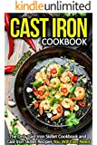 Cast Iron Cookbook: The Only Cast Iron Skillet Cookbook and Cast Iron Skillet Recipes You Will Ever Need