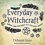 Everyday Witchcraft: Making Time for Spirit in a Too-Busy World | Deborah Blake