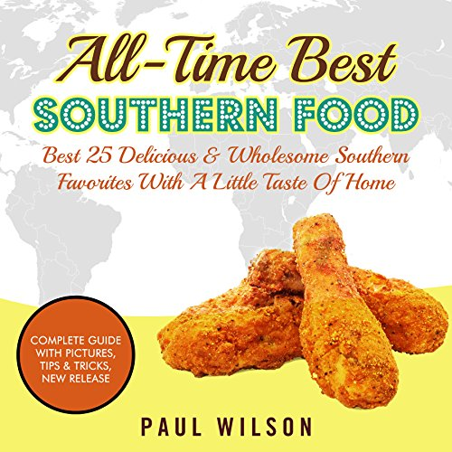 All-Time Best Southern Food: Best 25 Delicious & Wholesome Southern Favorites With A Little Taste Of Home by Paul Wilson
