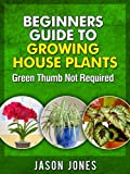 Beginners Guide To Growing House Plants (English Edition)